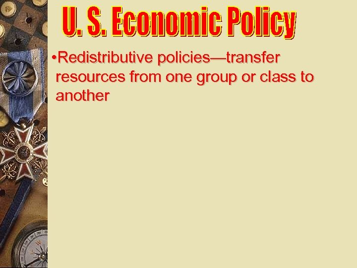 • Redistributive policies—transfer resources from one group or class to another