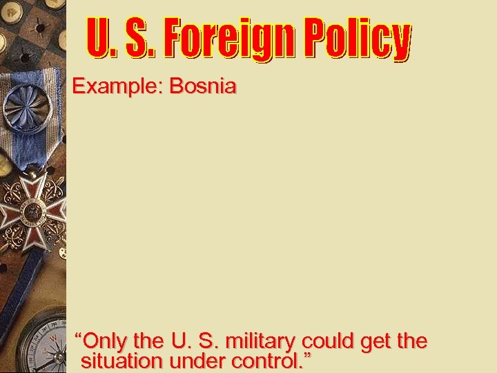 "Example: Bosnia ""Only the U. S. military could get the situation under control. """