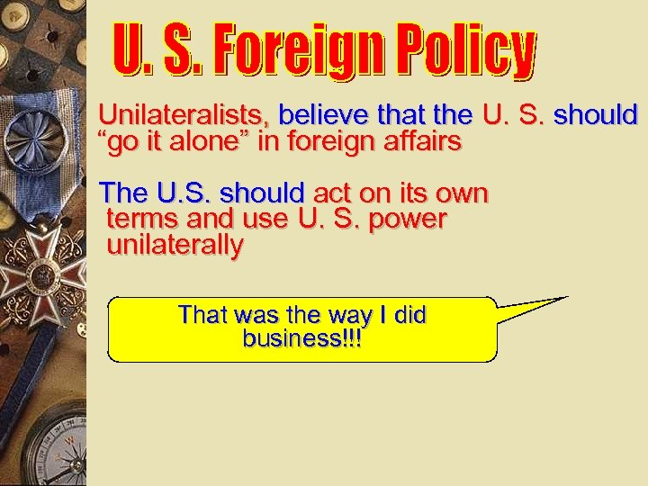 "Unilateralists, believe that the U. S. should ""go it alone"" in foreign affairs The"