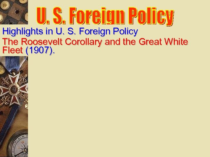 Highlights in U. S. Foreign Policy The Roosevelt Corollary and the Great White Fleet