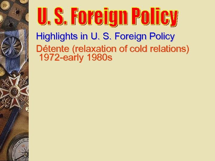 Highlights in U. S. Foreign Policy Détente (relaxation of cold relations) 1972 -early 1980
