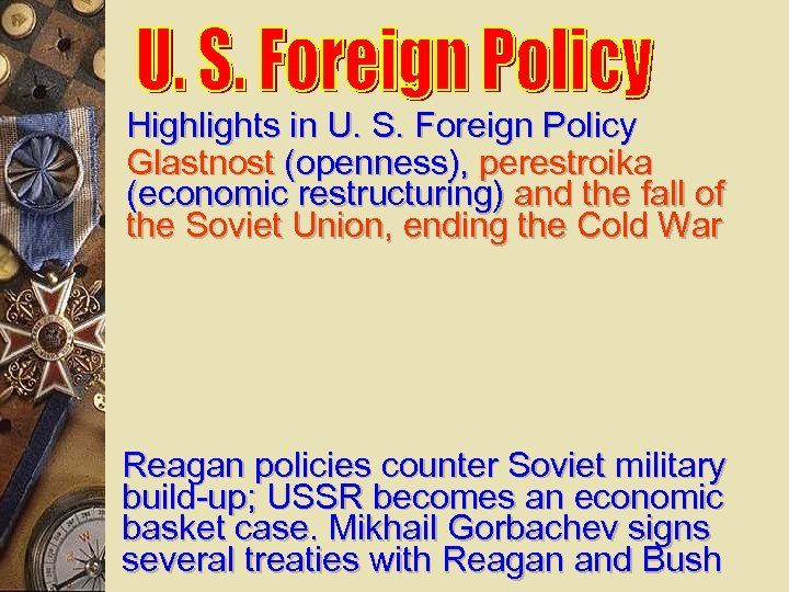 Highlights in U. S. Foreign Policy Glastnost (openness), perestroika (economic restructuring) and the fall