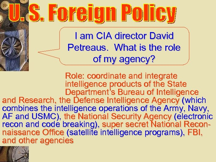 I am CIA director David Petreaus. What is the role of my agency? Role: