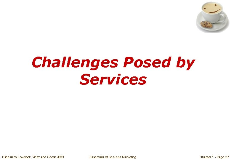 Challenges Posed by Services Slide © by Lovelock, Wirtz and Chew 2009 Essentials of