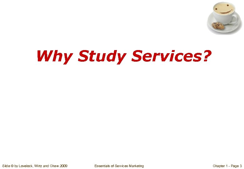 Why Study Services? Slide © by Lovelock, Wirtz and Chew 2009 Essentials of Services