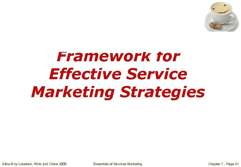 Framework for Effective Service Marketing Strategies Slide © by Lovelock, Wirtz and Chew 2009
