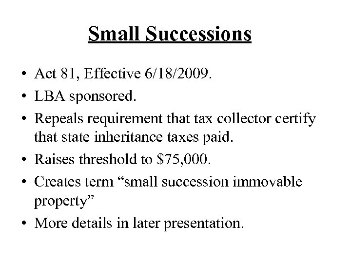 Small Successions • Act 81, Effective 6/18/2009. • LBA sponsored. • Repeals requirement that
