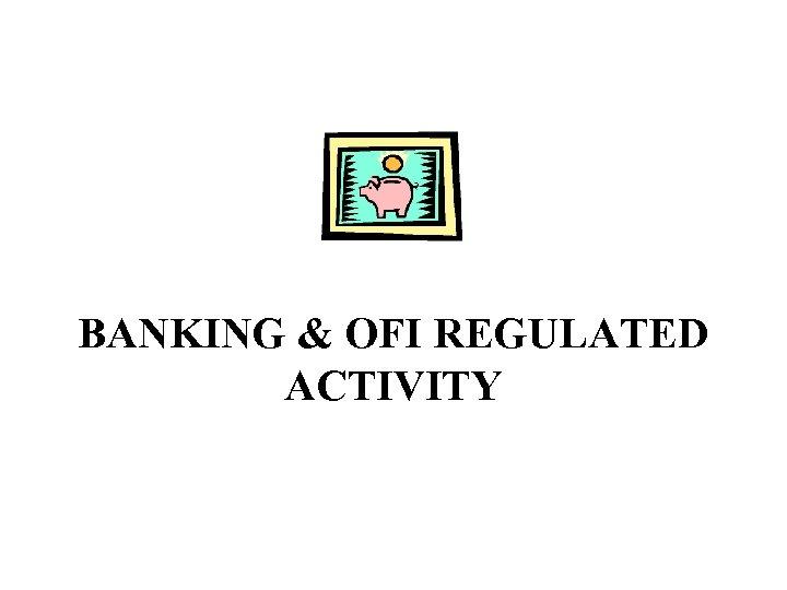 BANKING & OFI REGULATED ACTIVITY