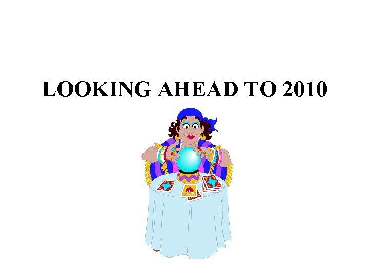 LOOKING AHEAD TO 2010