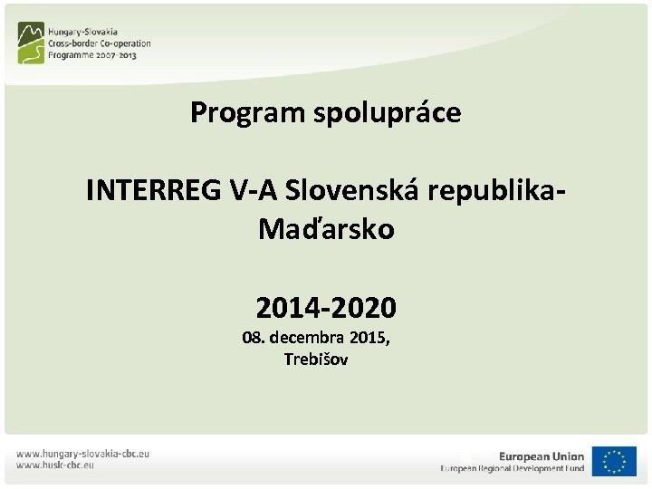 Program spolupráce INTERREG V-A Slovenská republika. Maďarsko 2014 -2020 08. decembra 2015, Trebišov