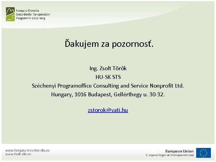 Ďakujem za pozornosť. Ing. Zsolt Török HU-SK STS Széchenyi Programoffice Consulting and Service
