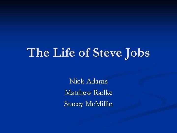 The Life of Steve Jobs Nick Adams Matthew Radke Stacey Mc. Millin