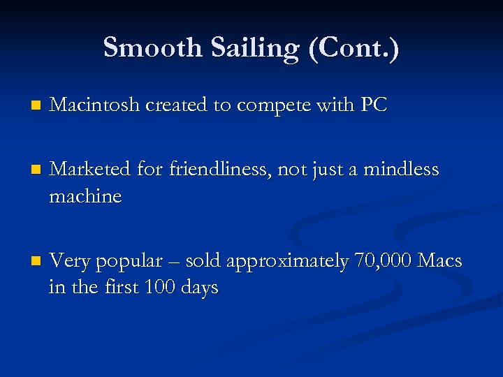 Smooth Sailing (Cont. ) n Macintosh created to compete with PC n Marketed for