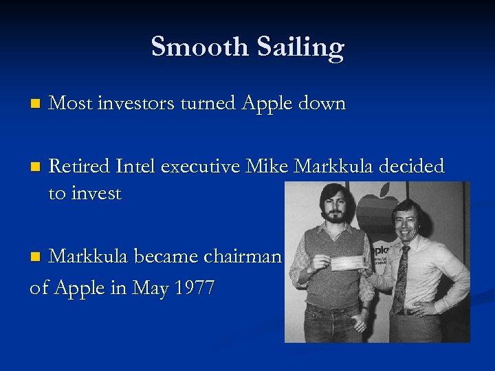 Smooth Sailing n Most investors turned Apple down n Retired Intel executive Mike Markkula