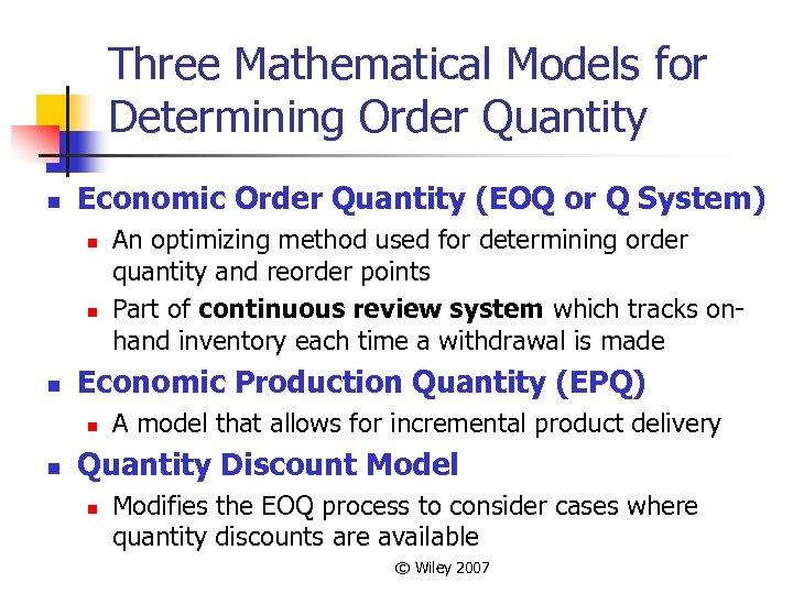 Three Mathematical Models for Determining Order Quantity n Economic Order Quantity (EOQ or Q