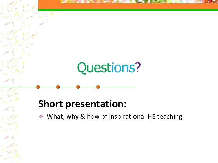 Questions? Short presentation: v What, why & how of inspirational HE teaching