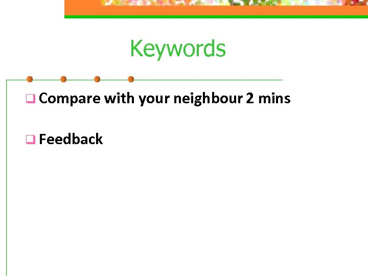 Keywords q Compare with your neighbour 2 mins q Feedback