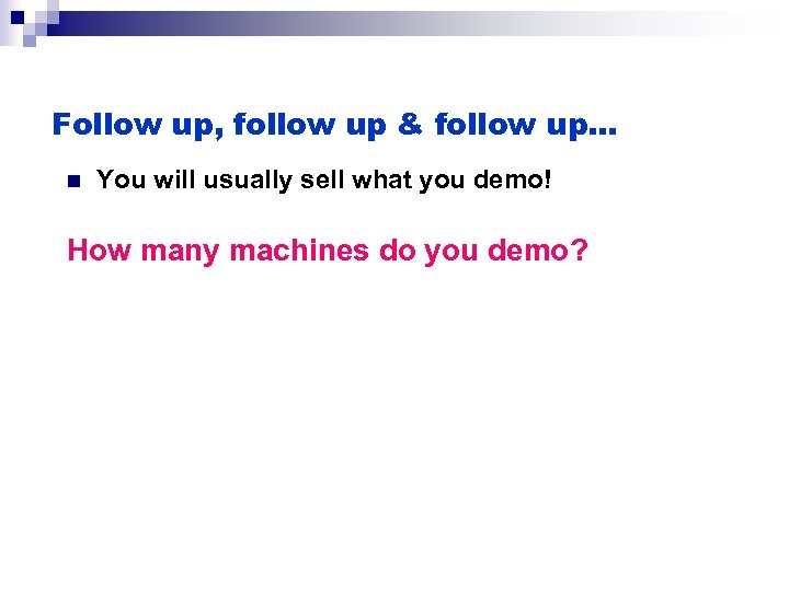Follow up, follow up & follow up… n You will usually sell what you