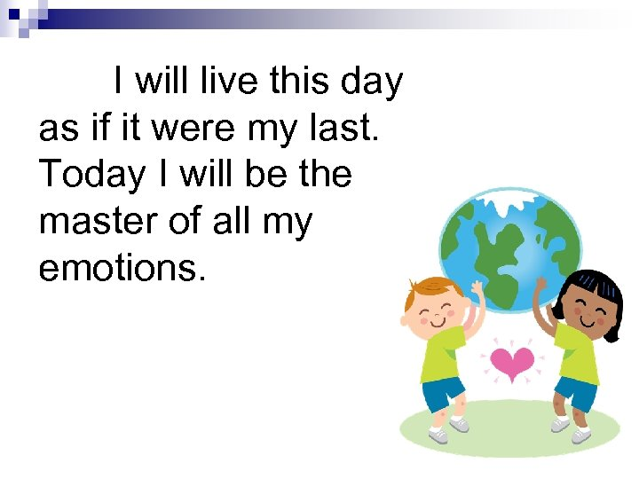 I will live this day as if it were my last. Today I will