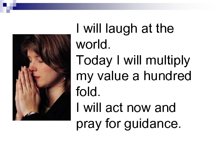 I will laugh at the world. Today I will multiply my value a hundred