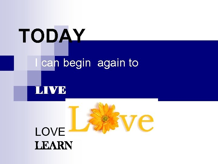 TODAY I can begin again to LIVE LOVE LEARN