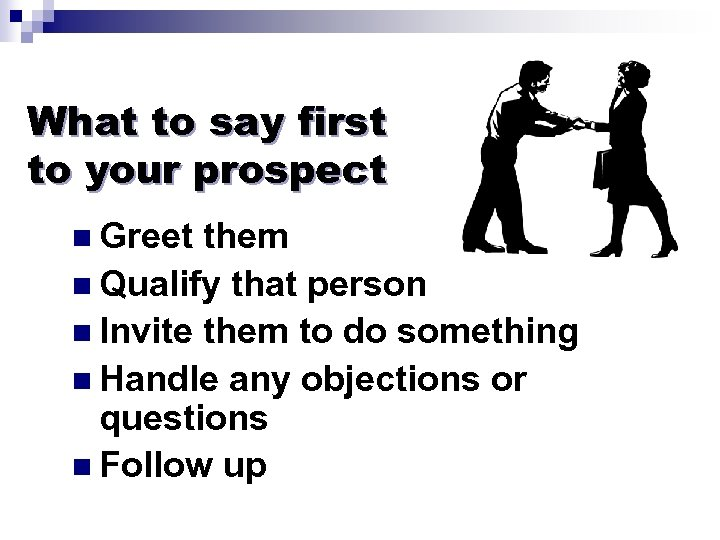 What to say first to your prospect n Greet them n Qualify that person
