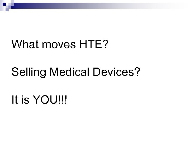 What moves HTE? Selling Medical Devices? It is YOU!!!
