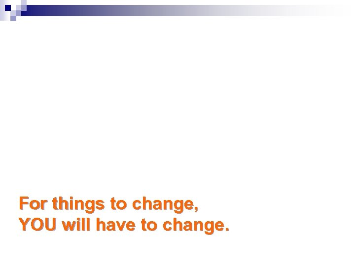 For things to change, YOU will have to change.