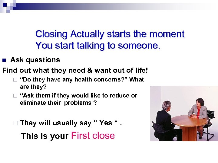 Closing Actually starts the moment You start talking to someone. Ask questions Find out