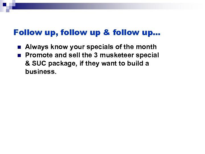Follow up, follow up & follow up… n n Always know your specials of