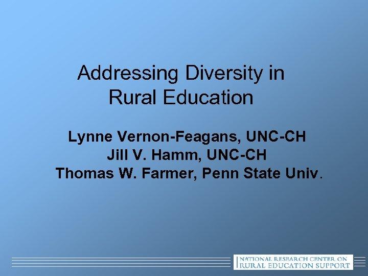 Addressing Diversity in Rural Education Lynne Vernon-Feagans, UNC-CH Jill V. Hamm, UNC-CH Thomas W.