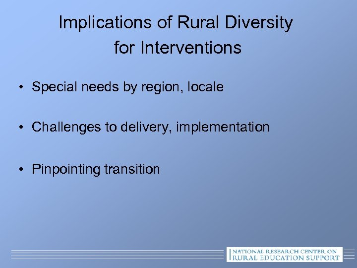 Implications of Rural Diversity for Interventions • Special needs by region, locale • Challenges