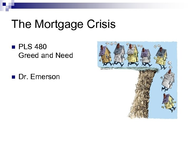 The Mortgage Crisis n PLS 480 Greed and Need n Dr. Emerson