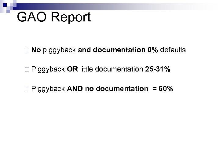 GAO Report ¨ No piggyback and documentation 0% defaults ¨ Piggyback OR little documentation