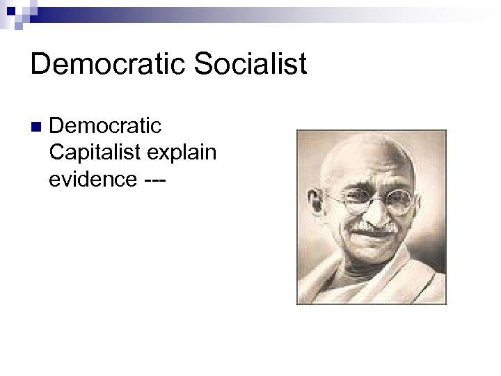 Democratic Socialist n Democratic Capitalist explain evidence ---