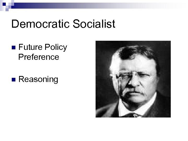 Democratic Socialist n Future Policy Preference n Reasoning