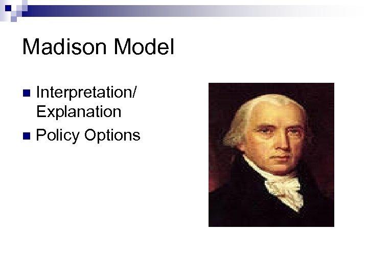 Madison Model Interpretation/ Explanation n Policy Options n