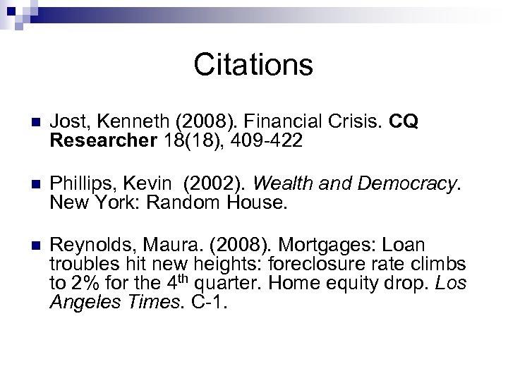 Citations n Jost, Kenneth (2008). Financial Crisis. CQ Researcher 18(18), 409 -422 n Phillips,