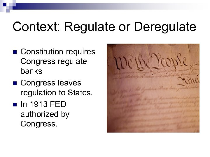 Context: Regulate or Deregulate n n n Constitution requires Congress regulate banks Congress leaves