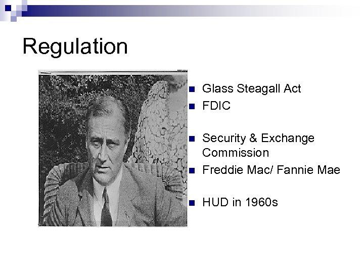 Regulation n n Glass Steagall Act FDIC n Security & Exchange Commission Freddie Mac/