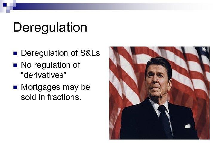 "Deregulation n Deregulation of S&Ls No regulation of ""derivatives"" Mortgages may be sold in"
