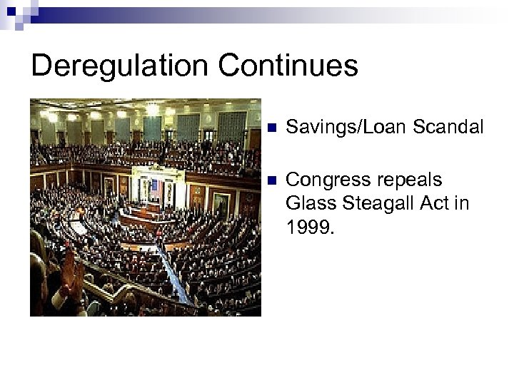 Deregulation Continues n Savings/Loan Scandal n Congress repeals Glass Steagall Act in 1999.