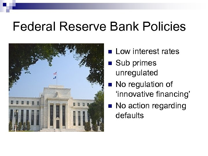 Federal Reserve Bank Policies n n Low interest rates Sub primes unregulated No regulation