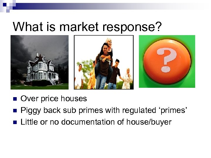 What is market response? n n n Over price houses Piggy back sub primes