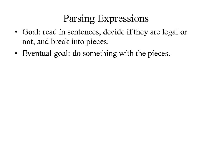 Parsing Expressions • Goal: read in sentences, decide if they are legal or not,