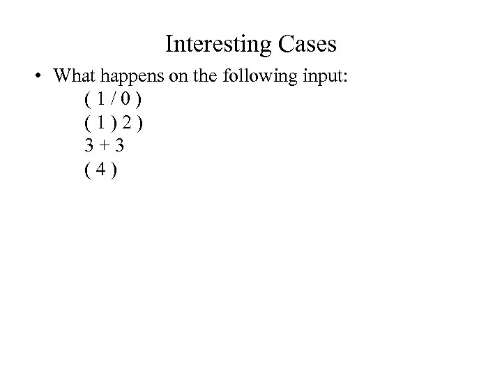Interesting Cases • What happens on the following input: (1/0) (1)2) 3+3 (4)