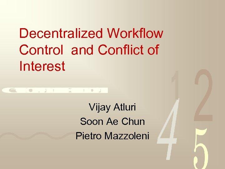 Decentralized Workflow Control and Conflict of Interest Vijay Atluri Soon Ae Chun Pietro Mazzoleni