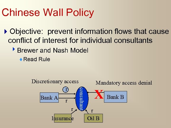 Chinese Wall Policy 4 Objective: prevent information flows that cause conflict of interest for
