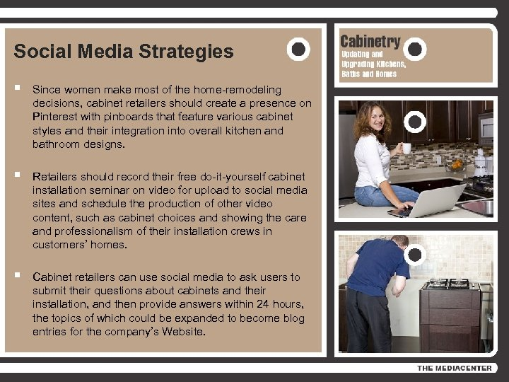 Social Media Strategies § Since women make most of the home-remodeling decisions, cabinet retailers