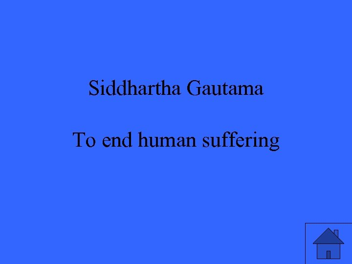 Siddhartha Gautama To end human suffering